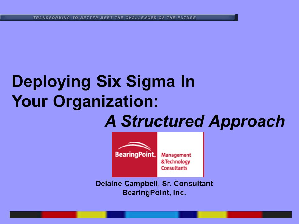 Deploying Six Sigma In Your Organization: A Structured Approach Delaine Campbell, Sr.