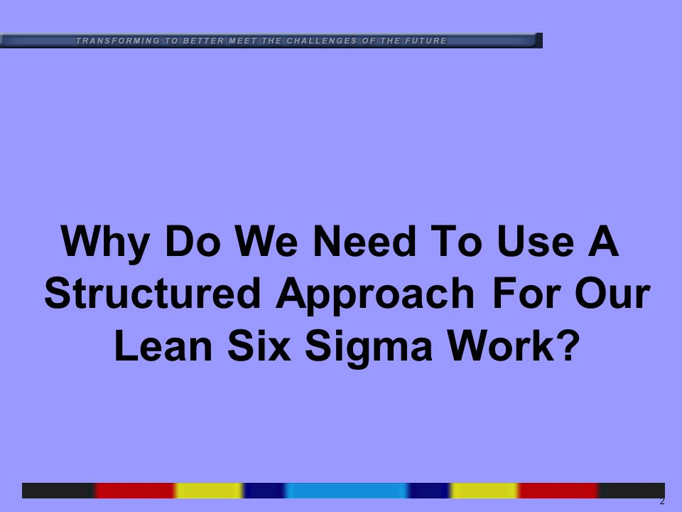 2 Why Do We Need To Use A Structured Approach For Our Lean Six Sigma Work?