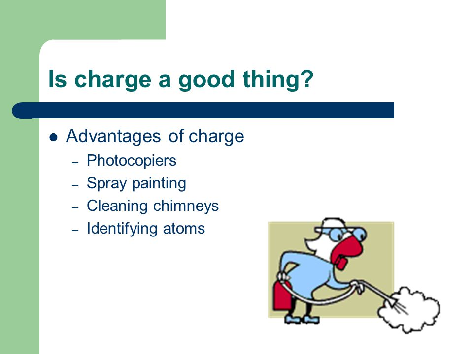 Is charge a good thing? Advantages of charge – Photocopiers – Spray painting – Cleaning chimneys – Identifying atoms