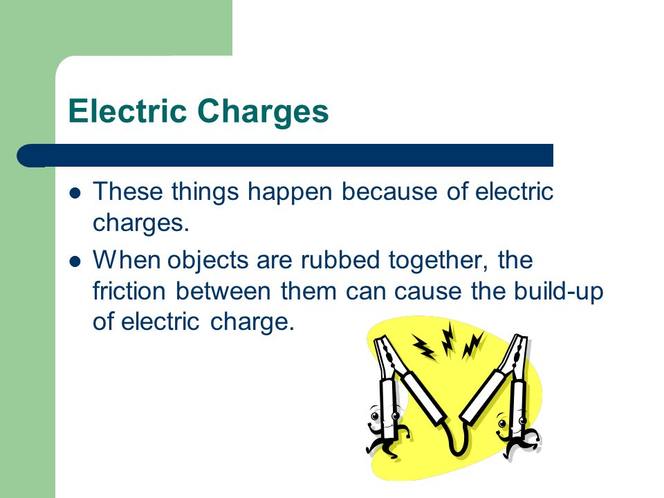 These things happen because of electric charges. When objects are rubbed together, the friction between them can cause the build-up of electric charge