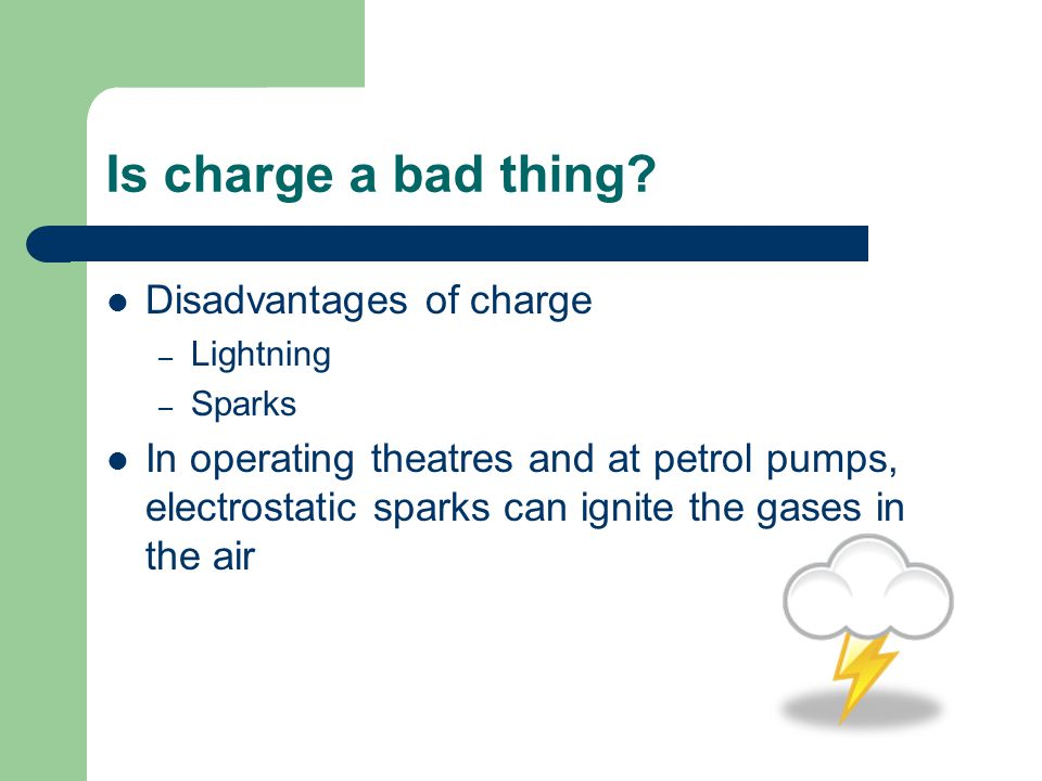 Is charge a bad thing? Disadvantages of charge – Lightning – Sparks In operating theatres and at petrol pumps, electrostatic sparks can ignite the gas