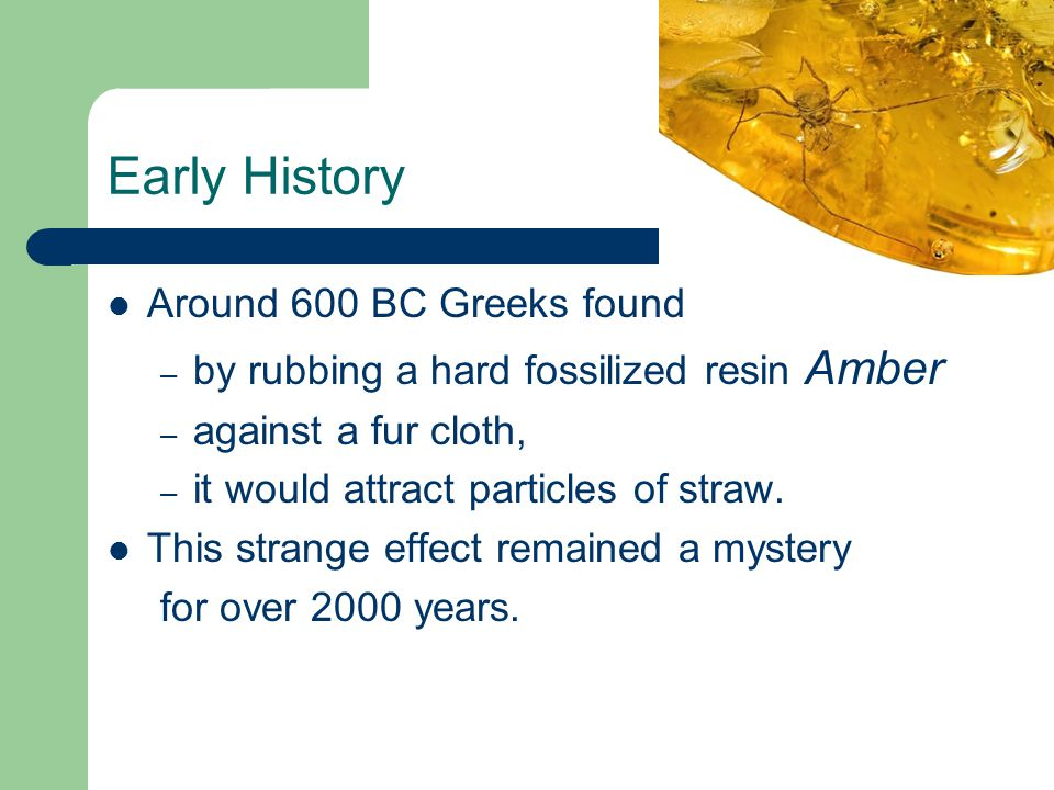 Early History Around 600 BC Greeks found – by rubbing a hard fossilized resin Amber – against a fur cloth, – it would attract particles of straw. This
