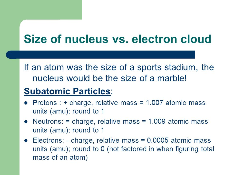 Size of nucleus vs. electron cloud If an atom was the size of a sports stadium, the nucleus would be the size of a marble! Subatomic Particles: Proton