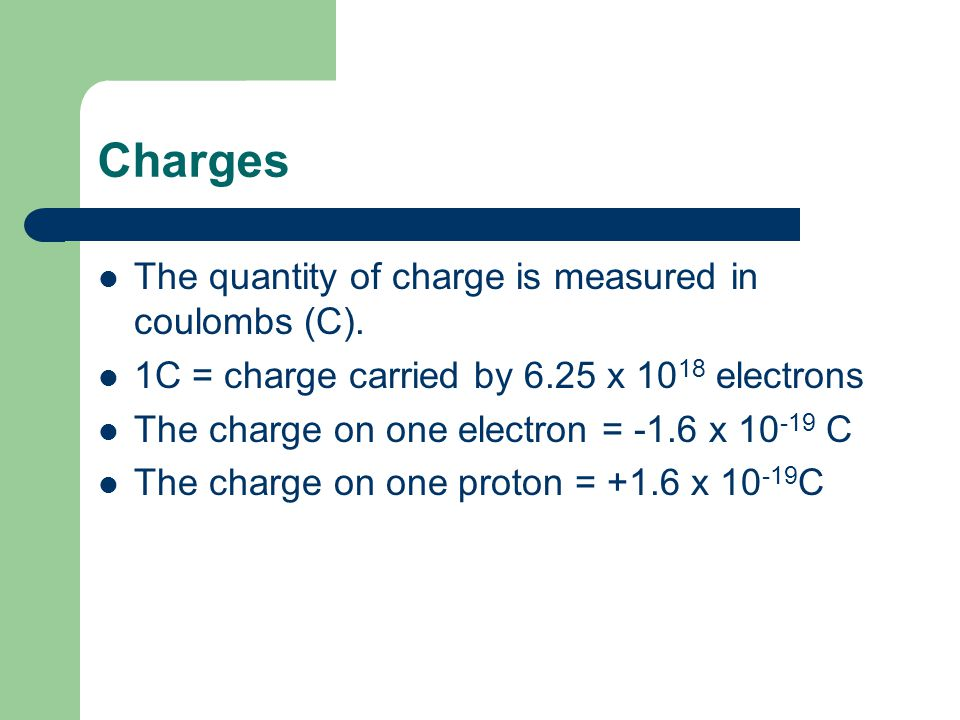 Charges The quantity of charge is measured in coulombs (C). 1C = charge carried by 6.25 x 10 18 electrons The charge on one electron = -1.6 x 10 -19 C