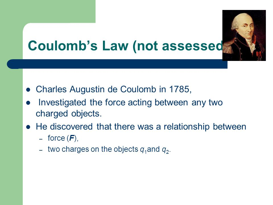 Coulomb's Law (not assessed) Charles Augustin de Coulomb in 1785, Investigated the force acting between any two charged objects. He discovered that th