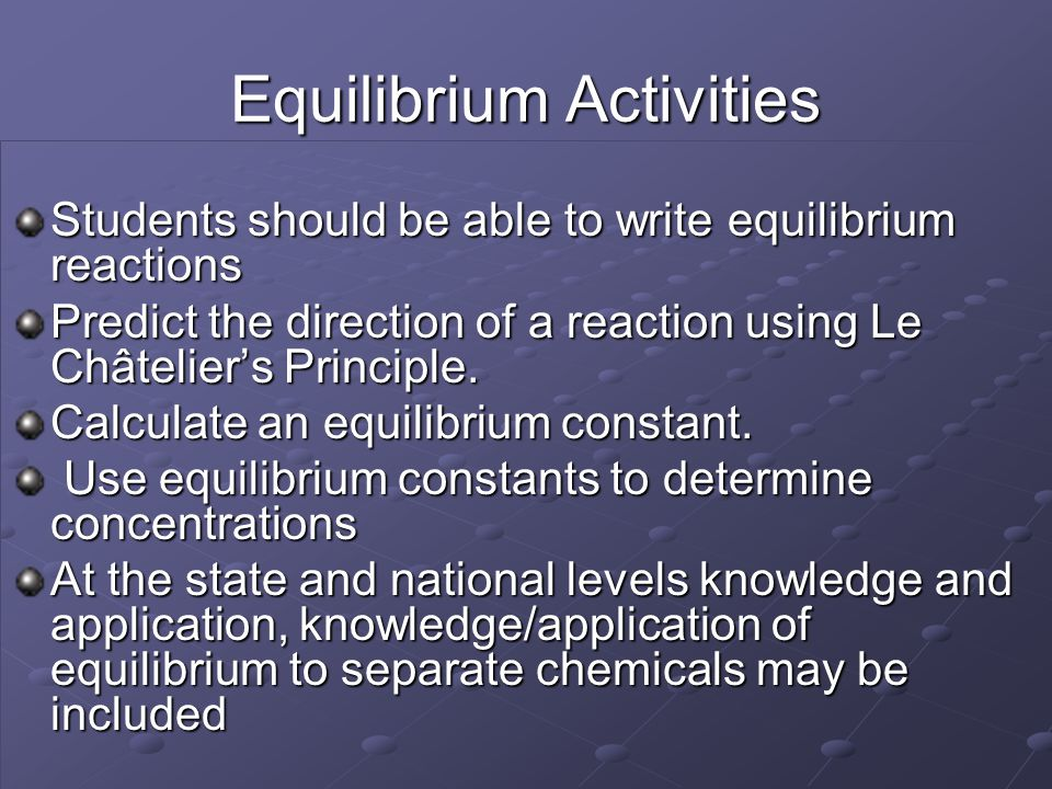 Equilibrium Activities Students should be able to write equilibrium reactions Predict the direction of a reaction using Le Châtelier's Principle. Calc
