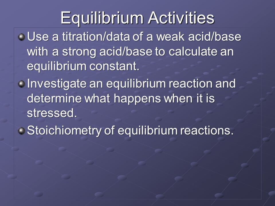 Equilibrium Activities Use a titration/data of a weak acid/base with a strong acid/base to calculate an equilibrium constant. Investigate an equilibri