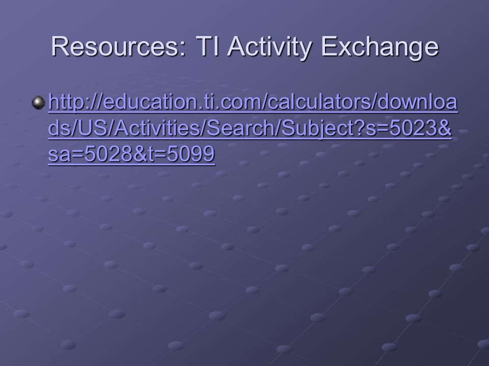Resources: TI Activity Exchange http://education.ti.com/calculators/downloa ds/US/Activities/Search/Subject?s=5023& sa=5028&t=5099 http://education.ti
