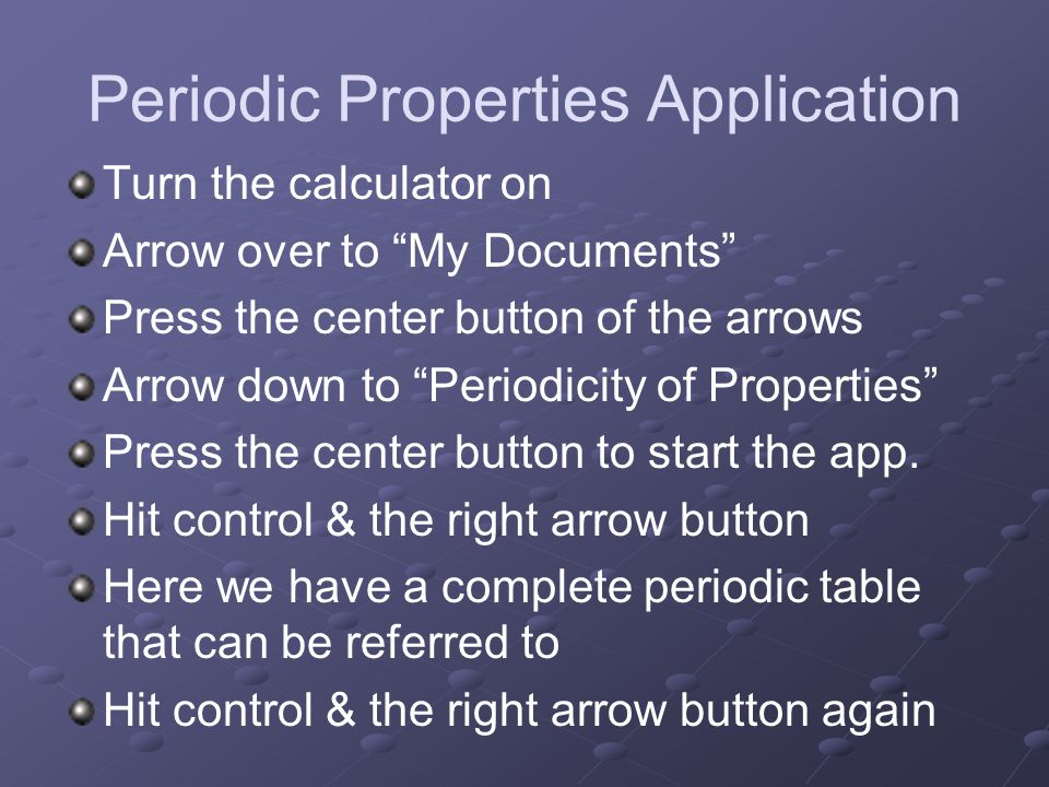 "Periodic Properties Application Turn the calculator on Arrow over to ""My Documents"" Press the center button of the arrows Arrow down to ""Periodicity o"