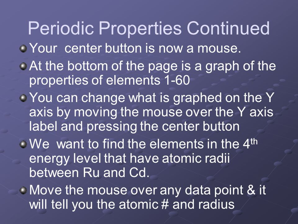 Periodic Properties Continued Your center button is now a mouse. At the bottom of the page is a graph of the properties of elements 1-60 You can chang