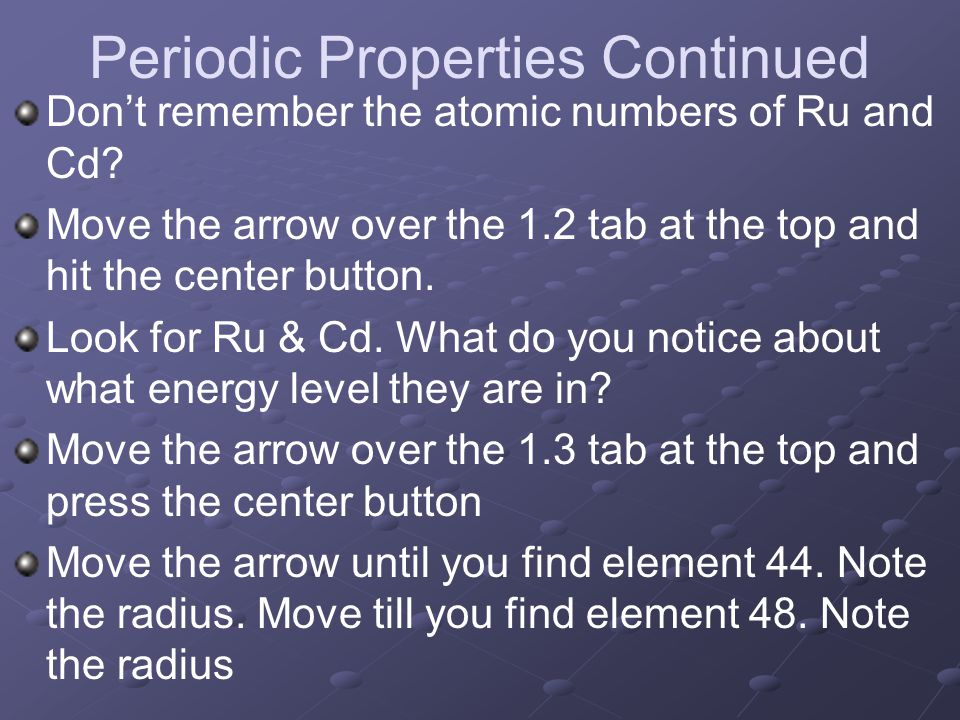 Periodic Properties Continued Don't remember the atomic numbers of Ru and Cd? Move the arrow over the 1.2 tab at the top and hit the center button. Lo