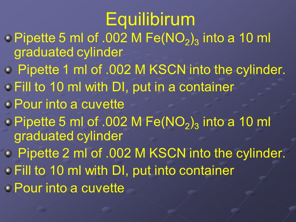 Equilibirum Pipette 5 ml of.002 M Fe(NO 2 ) 3 into a 10 ml graduated cylinder Pipette 1 ml of.002 M KSCN into the cylinder. Fill to 10 ml with DI, put