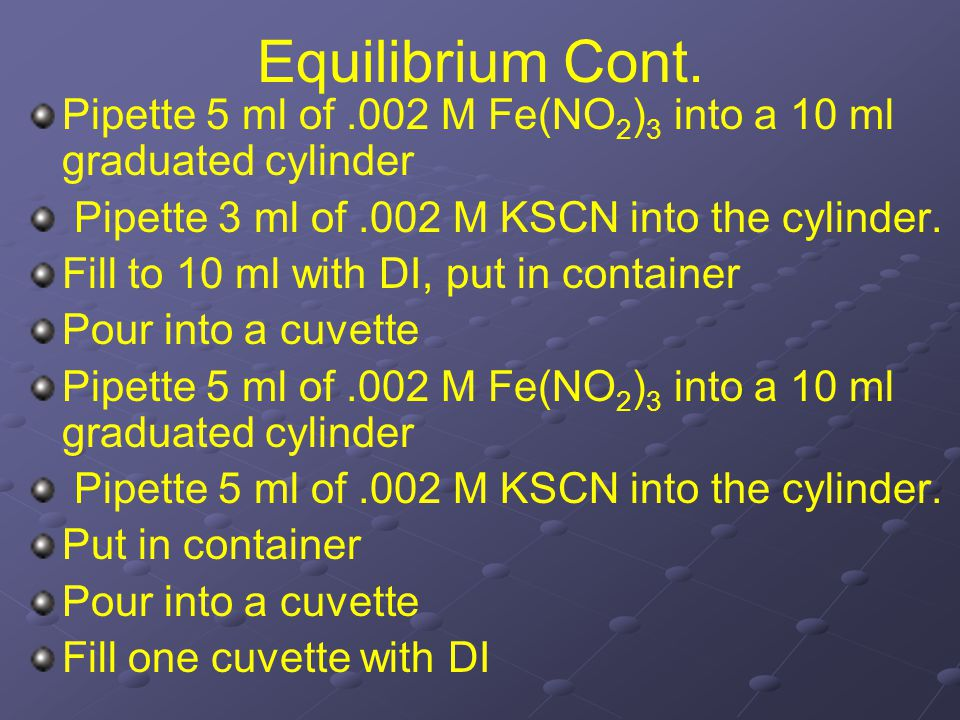 Equilibrium Cont. Pipette 5 ml of.002 M Fe(NO 2 ) 3 into a 10 ml graduated cylinder Pipette 3 ml of.002 M KSCN into the cylinder. Fill to 10 ml with D