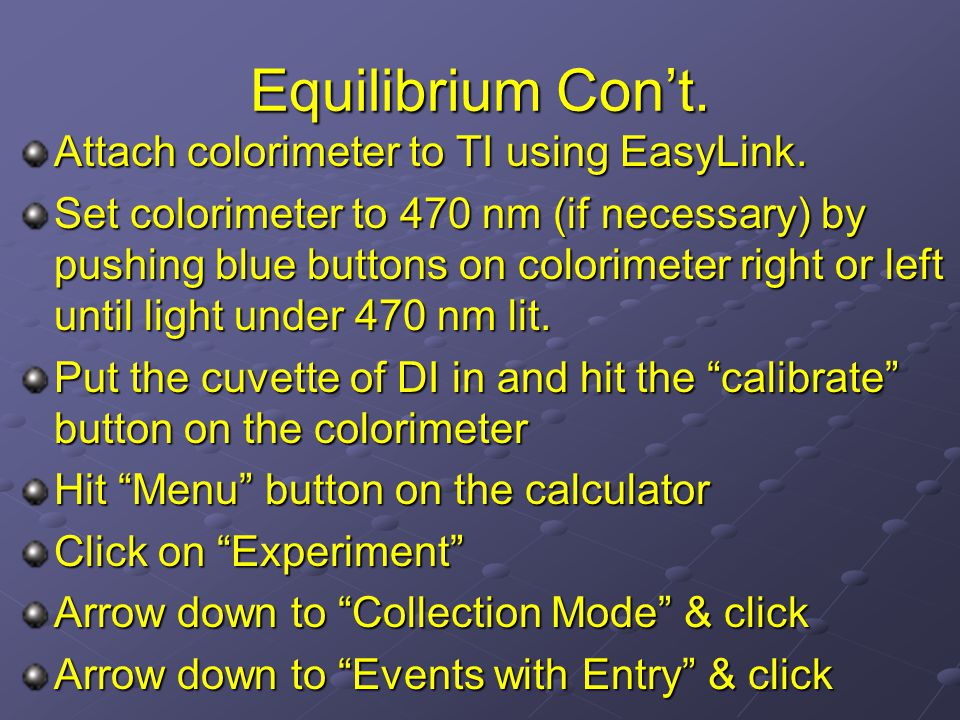 Equilibrium Con't. Attach colorimeter to TI using EasyLink. Set colorimeter to 470 nm (if necessary) by pushing blue buttons on colorimeter right or l