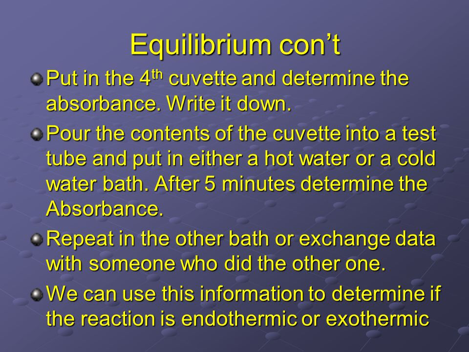 Equilibrium con't Put in the 4 th cuvette and determine the absorbance. Write it down. Pour the contents of the cuvette into a test tube and put in ei