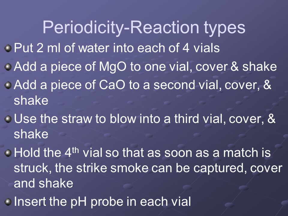 Periodicity-Reaction types Put 2 ml of water into each of 4 vials Add a piece of MgO to one vial, cover & shake Add a piece of CaO to a second vial, c