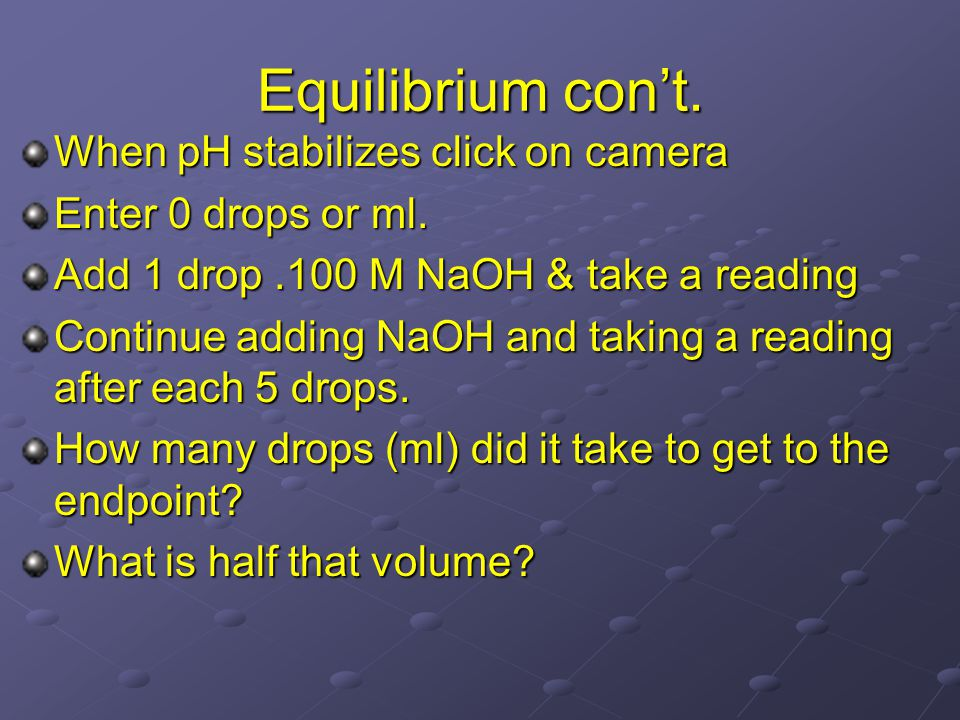 Equilibrium con't. When pH stabilizes click on camera Enter 0 drops or ml. Add 1 drop.100 M NaOH & take a reading Continue adding NaOH and taking a re