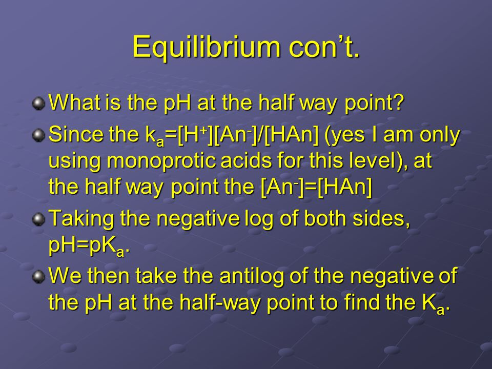 Equilibrium con't. What is the pH at the half way point? Since the k a =[H + ][An - ]/[HAn] (yes I am only using monoprotic acids for this level), at