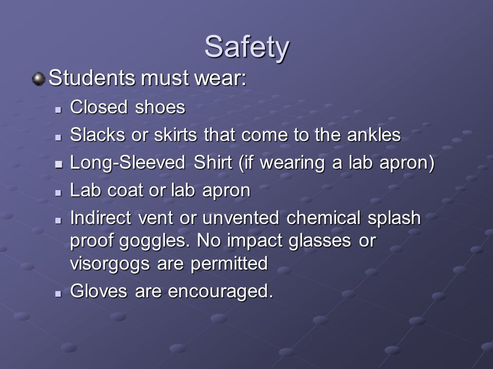 Safety Students must wear: Closed shoes Closed shoes Slacks or skirts that come to the ankles Slacks or skirts that come to the ankles Long-Sleeved Sh