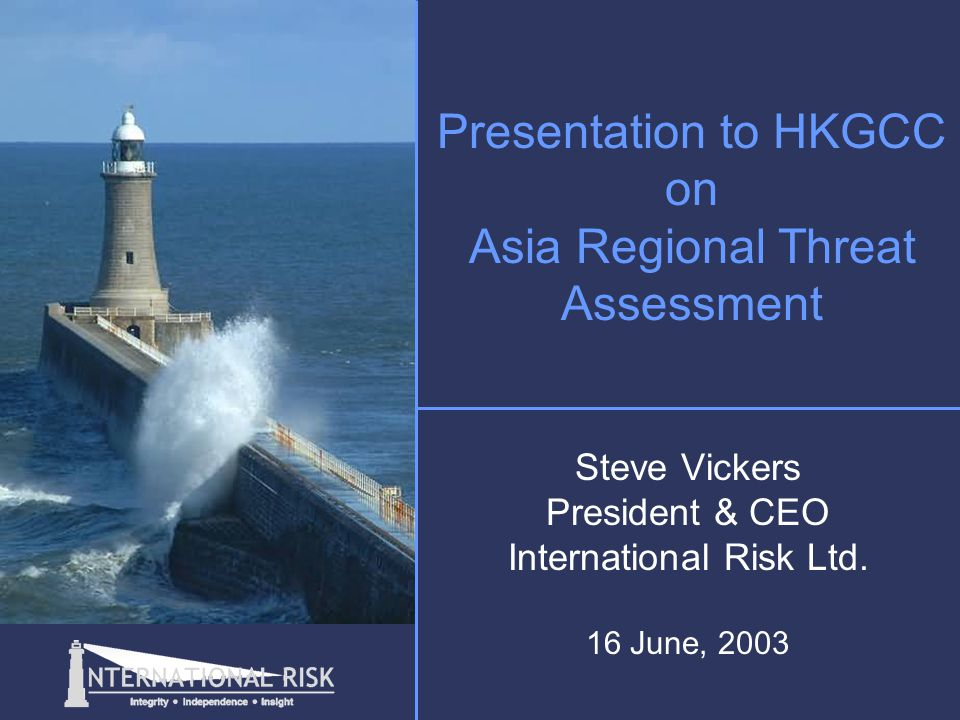 Presentation to HKGCC on Asia Regional Threat Assessment Steve Vickers President & CEO International Risk Ltd.