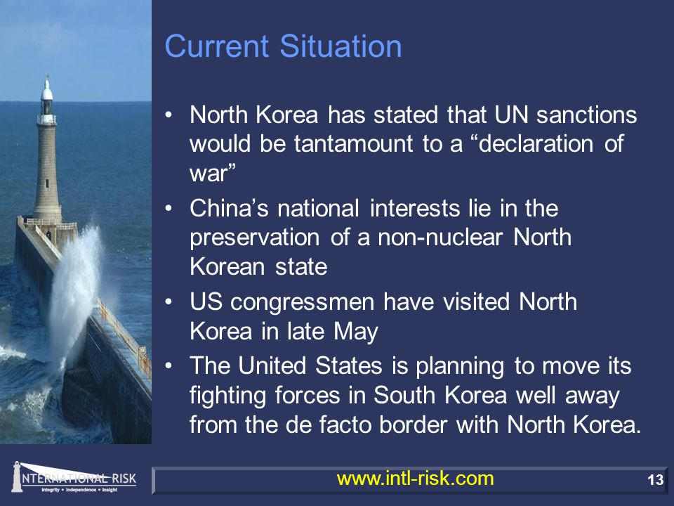 13 www.intl-risk.com Current Situation North Korea has stated that UN sanctions would be tantamount to a declaration of war China's national interests lie in the preservation of a non-nuclear North Korean state US congressmen have visited North Korea in late May The United States is planning to move its fighting forces in South Korea well away from the de facto border with North Korea.