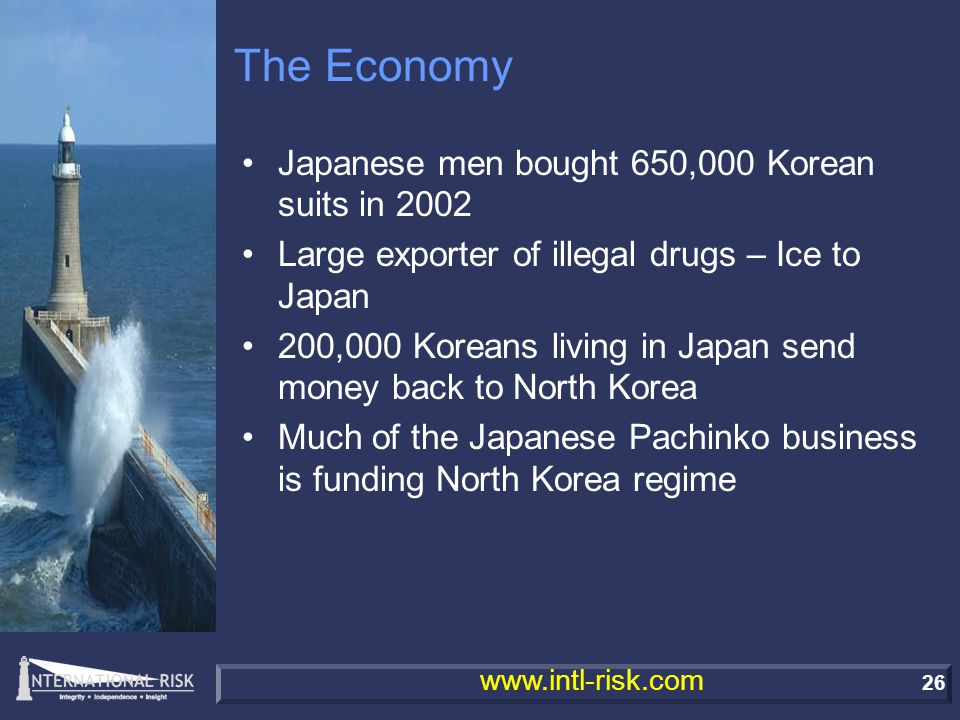 26 www.intl-risk.com The Economy Japanese men bought 650,000 Korean suits in 2002 Large exporter of illegal drugs – Ice to Japan 200,000 Koreans living in Japan send money back to North Korea Much of the Japanese Pachinko business is funding North Korea regime