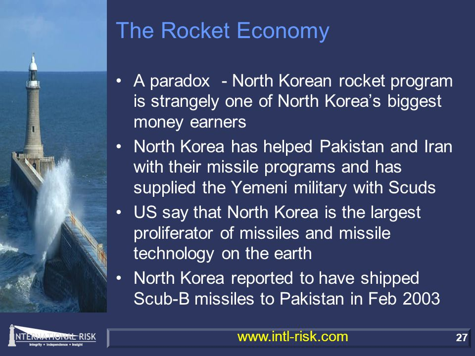 27 www.intl-risk.com The Rocket Economy A paradox - North Korean rocket program is strangely one of North Korea's biggest money earners North Korea has helped Pakistan and Iran with their missile programs and has supplied the Yemeni military with Scuds US say that North Korea is the largest proliferator of missiles and missile technology on the earth North Korea reported to have shipped Scub-B missiles to Pakistan in Feb 2003