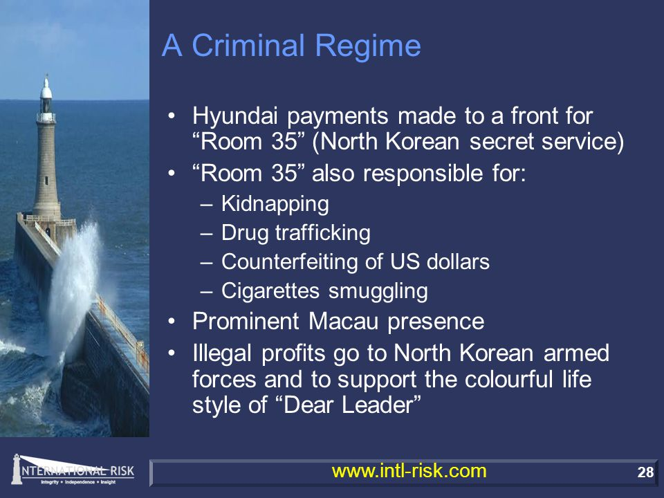 28 www.intl-risk.com A Criminal Regime Hyundai payments made to a front for Room 35 (North Korean secret service) Room 35 also responsible for: –Kidnapping –Drug trafficking –Counterfeiting of US dollars –Cigarettes smuggling Prominent Macau presence Illegal profits go to North Korean armed forces and to support the colourful life style of Dear Leader