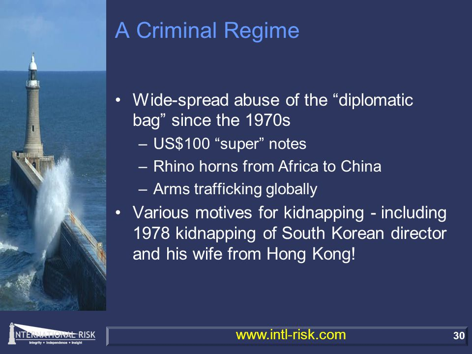 30 www.intl-risk.com A Criminal Regime Wide-spread abuse of the diplomatic bag since the 1970s –US$100 super notes –Rhino horns from Africa to China –Arms trafficking globally Various motives for kidnapping - including 1978 kidnapping of South Korean director and his wife from Hong Kong!
