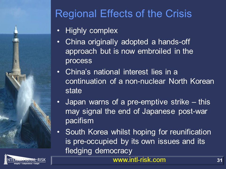 31 www.intl-risk.com Regional Effects of the Crisis Highly complex China originally adopted a hands-off approach but is now embroiled in the process China's national interest lies in a continuation of a non-nuclear North Korean state Japan warns of a pre-emptive strike – this may signal the end of Japanese post-war pacifism South Korea whilst hoping for reunification is pre-occupied by its own issues and its fledging democracy