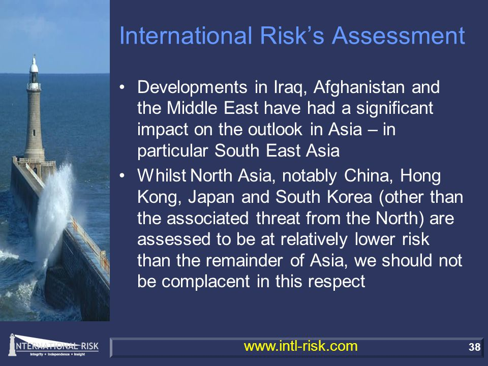 38 www.intl-risk.com International Risk's Assessment Developments in Iraq, Afghanistan and the Middle East have had a significant impact on the outlook in Asia – in particular South East Asia Whilst North Asia, notably China, Hong Kong, Japan and South Korea (other than the associated threat from the North) are assessed to be at relatively lower risk than the remainder of Asia, we should not be complacent in this respect