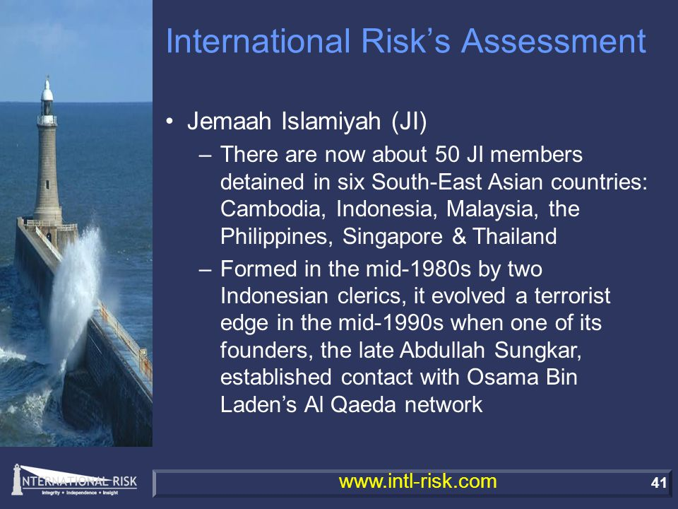 41 www.intl-risk.com International Risk's Assessment Jemaah Islamiyah (JI) –There are now about 50 JI members detained in six South-East Asian countries: Cambodia, Indonesia, Malaysia, the Philippines, Singapore & Thailand –Formed in the mid-1980s by two Indonesian clerics, it evolved a terrorist edge in the mid-1990s when one of its founders, the late Abdullah Sungkar, established contact with Osama Bin Laden's Al Qaeda network