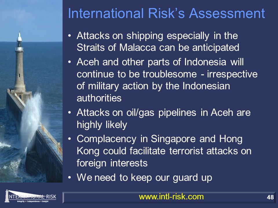 48 www.intl-risk.com International Risk's Assessment Attacks on shipping especially in the Straits of Malacca can be anticipated Aceh and other parts of Indonesia will continue to be troublesome - irrespective of military action by the Indonesian authorities Attacks on oil/gas pipelines in Aceh are highly likely Complacency in Singapore and Hong Kong could facilitate terrorist attacks on foreign interests We need to keep our guard up