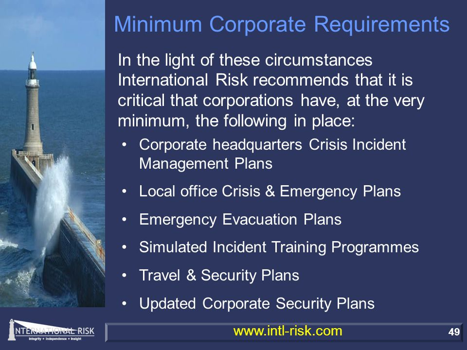 49 www.intl-risk.com Minimum Corporate Requirements In the light of these circumstances International Risk recommends that it is critical that corporations have, at the very minimum, the following in place: Corporate headquarters Crisis Incident Management Plans Local office Crisis & Emergency Plans Emergency Evacuation Plans Simulated Incident Training Programmes Travel & Security Plans Updated Corporate Security Plans