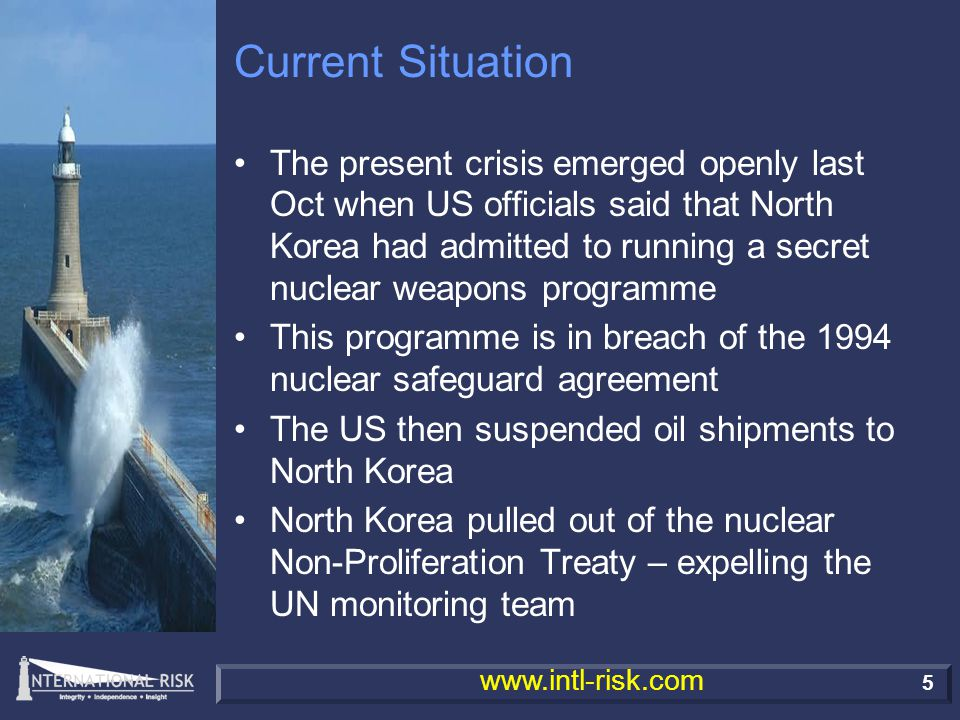 6 www.intl-risk.com Current Situation North Korea resumes work on plutonium reprocessing at Yongbyon Throughout the crisis North Koreans have demanded face-to-face negotiation with the US US has played hard-ball and has insisted on multilateral talks with other involved parties The situation gradually escalated and the US moved an aircraft carrier to the region – deployed Stealth fighters North Korea threatened to fire ballistic missiles and attempted to force down a US spy plane in international airspace