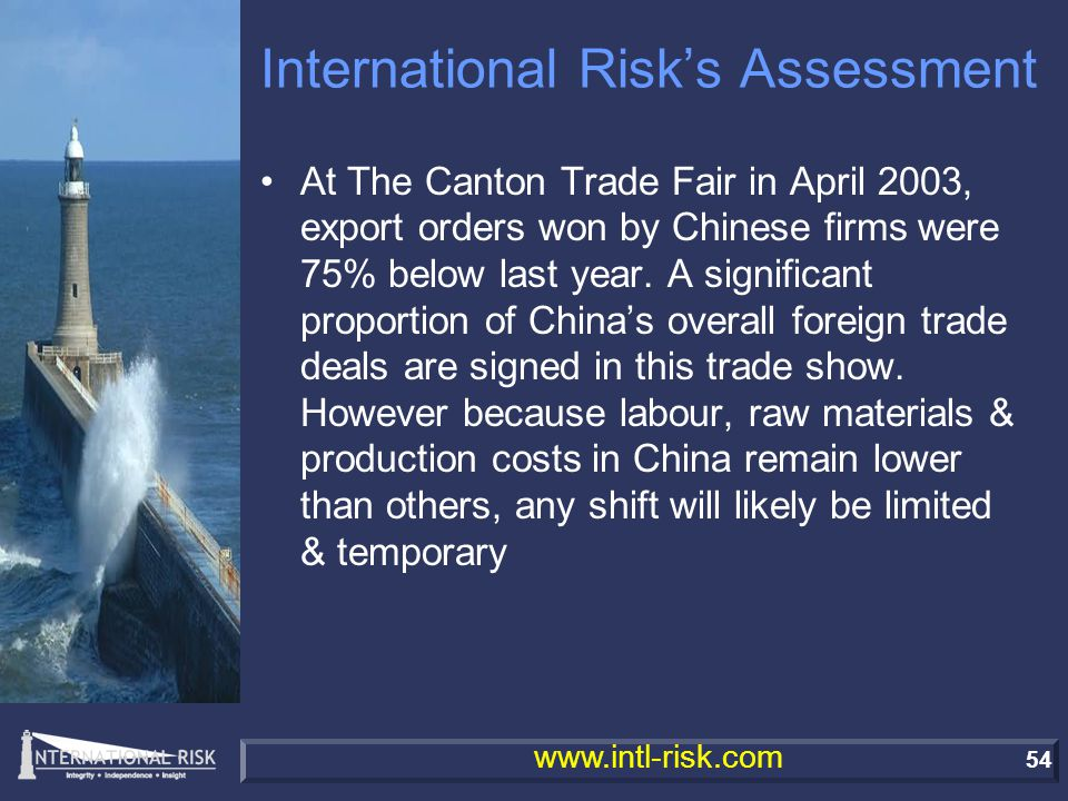 54 www.intl-risk.com International Risk's Assessment At The Canton Trade Fair in April 2003, export orders won by Chinese firms were 75% below last year.