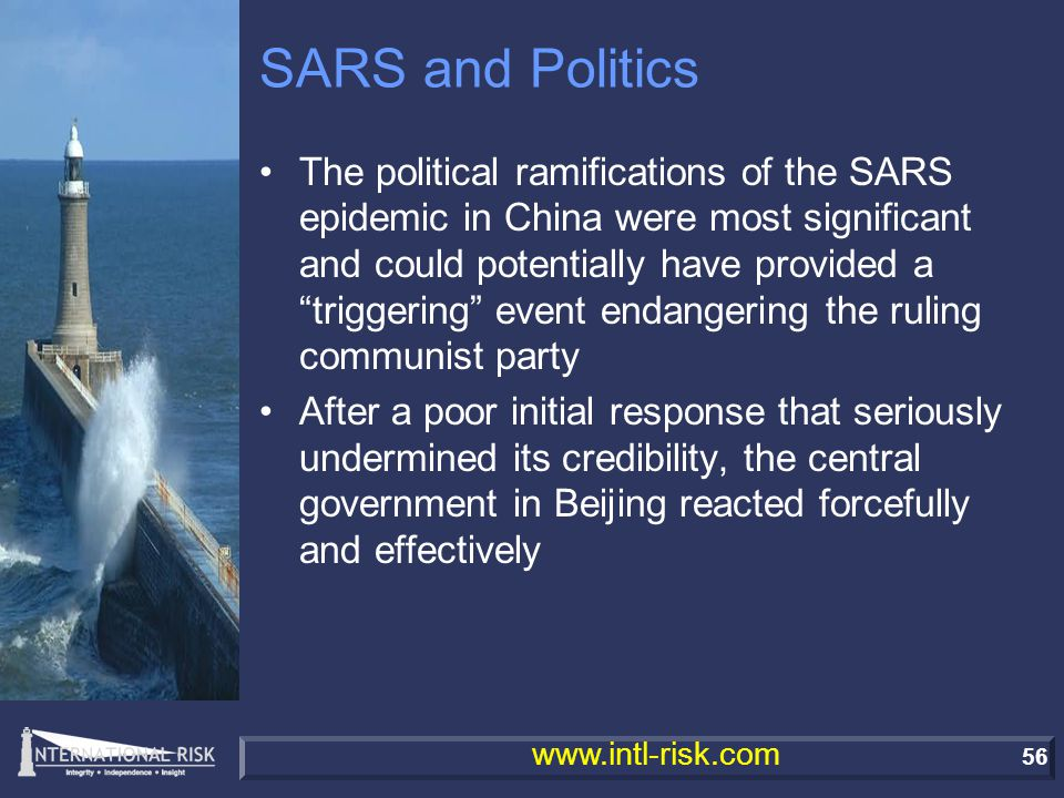 56 www.intl-risk.com SARS and Politics The political ramifications of the SARS epidemic in China were most significant and could potentially have provided a triggering event endangering the ruling communist party After a poor initial response that seriously undermined its credibility, the central government in Beijing reacted forcefully and effectively