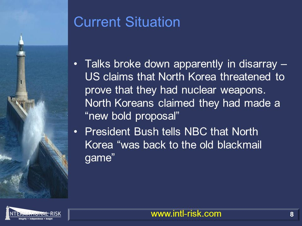 8 www.intl-risk.com Current Situation Talks broke down apparently in disarray – US claims that North Korea threatened to prove that they had nuclear weapons.
