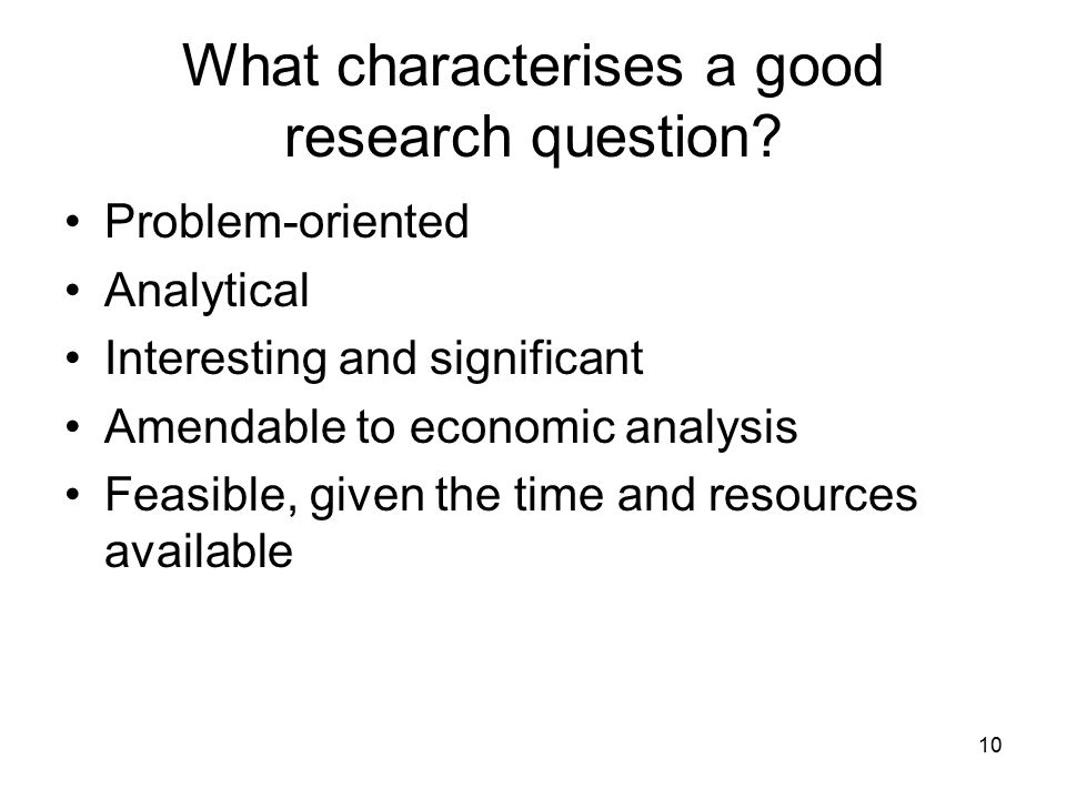 10 What characterises a good research question? Problem-oriented Analytical Interesting and significant Amendable to economic analysis Feasible, given