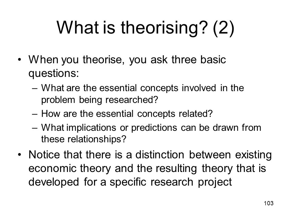 103 What is theorising? (2) When you theorise, you ask three basic questions: –What are the essential concepts involved in the problem being researche