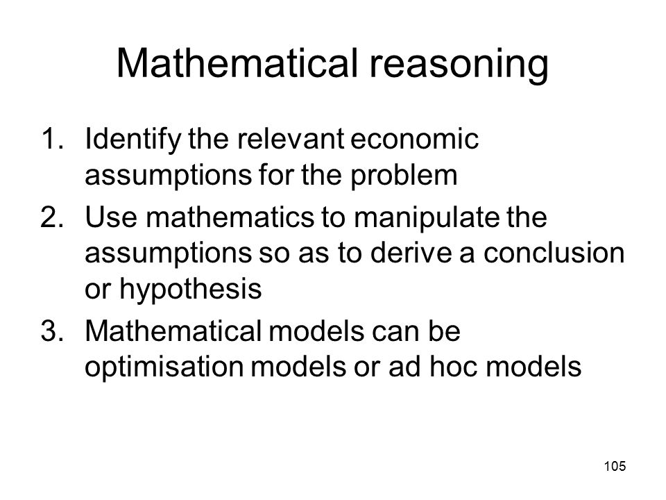 105 Mathematical reasoning 1.Identify the relevant economic assumptions for the problem 2.Use mathematics to manipulate the assumptions so as to deriv