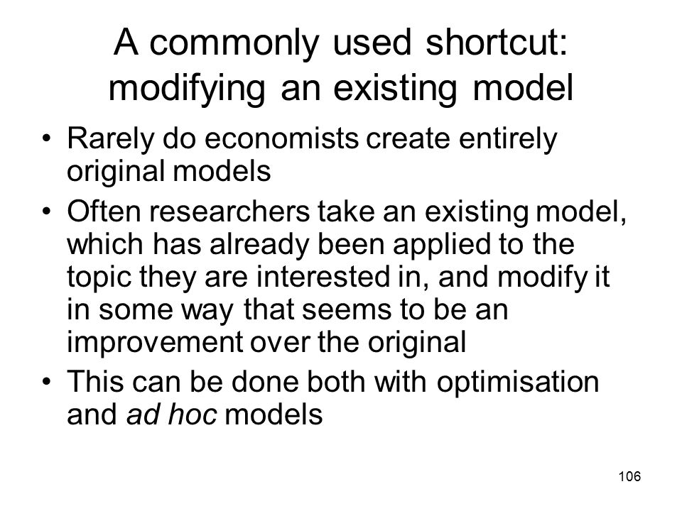 106 A commonly used shortcut: modifying an existing model Rarely do economists create entirely original models Often researchers take an existing mode