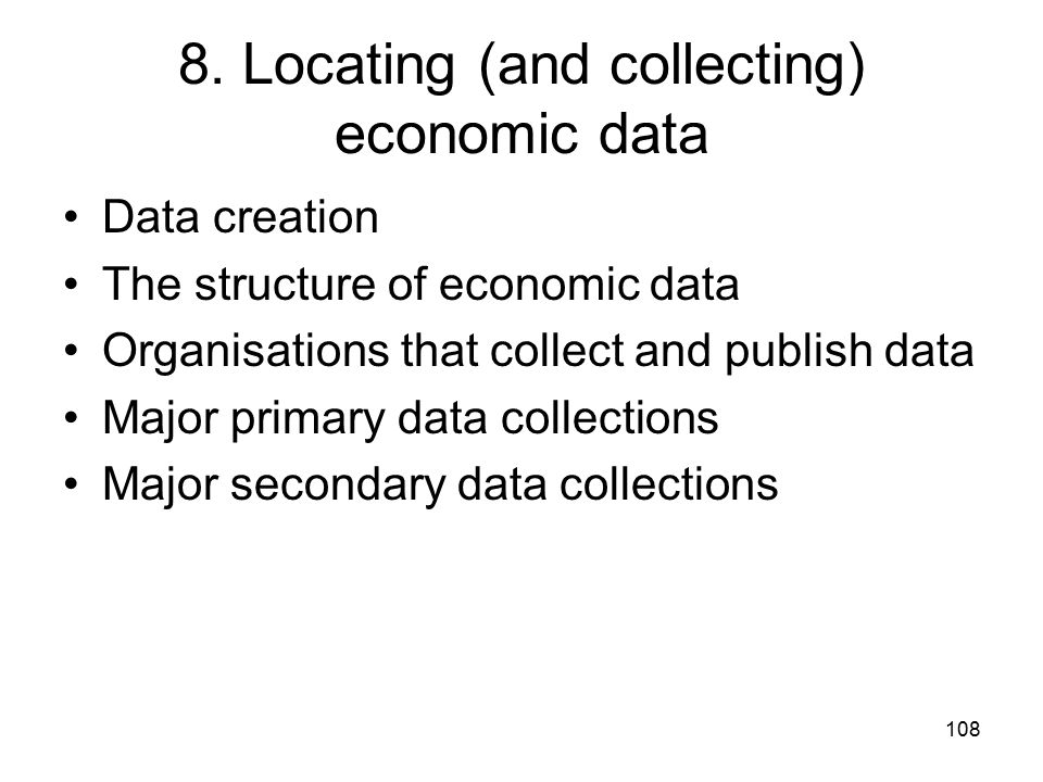 108 8. Locating (and collecting) economic data Data creation The structure of economic data Organisations that collect and publish data Major primary