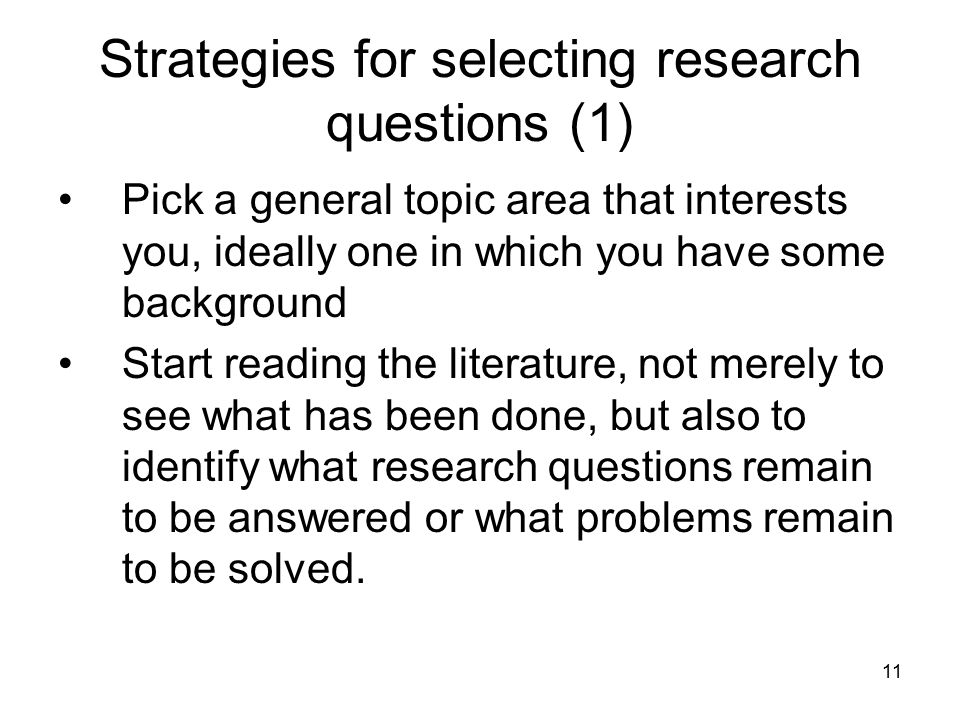 11 Strategies for selecting research questions (1) Pick a general topic area that interests you, ideally one in which you have some background Start r
