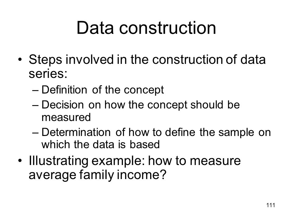 111 Data construction Steps involved in the construction of data series: –Definition of the concept –Decision on how the concept should be measured –Determination of how to define the sample on which the data is based Illustrating example: how to measure average family income?