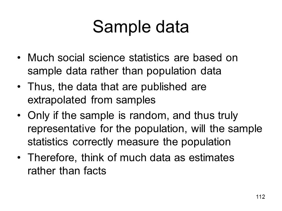 112 Sample data Much social science statistics are based on sample data rather than population data Thus, the data that are published are extrapolated