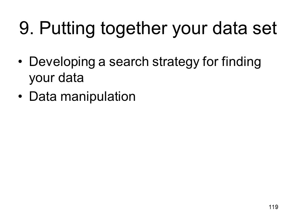 119 9. Putting together your data set Developing a search strategy for finding your data Data manipulation