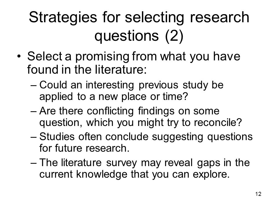 12 Strategies for selecting research questions (2) Select a promising from what you have found in the literature: –Could an interesting previous study
