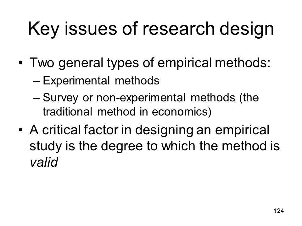 124 Key issues of research design Two general types of empirical methods: –Experimental methods –Survey or non-experimental methods (the traditional m