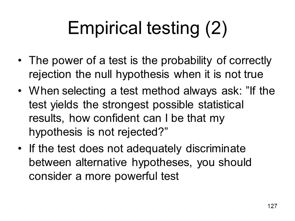 127 Empirical testing (2) The power of a test is the probability of correctly rejection the null hypothesis when it is not true When selecting a test method always ask: If the test yields the strongest possible statistical results, how confident can I be that my hypothesis is not rejected? If the test does not adequately discriminate between alternative hypotheses, you should consider a more powerful test